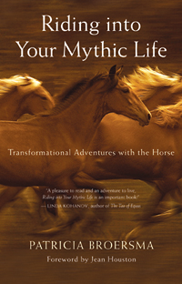 Riding Into Your Mythic Life: Transformational Adventures With The Horse by Patricia Broersma