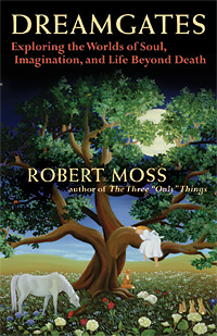 Dreamgates - Exploring the Worlds of Soul, Imagination, and Life Beyond Death by Robert Moss