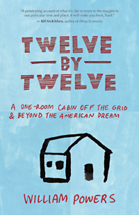 Twelve By Twelve: A One-Room Cabin Off the Grid and Beyond the American Dream by William Powers